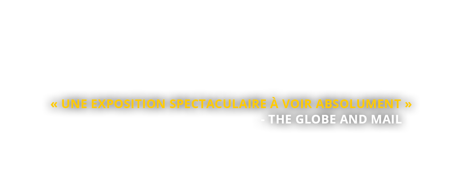 « Une exposition spectaculaire à voir absolument » - The Globe and Mail