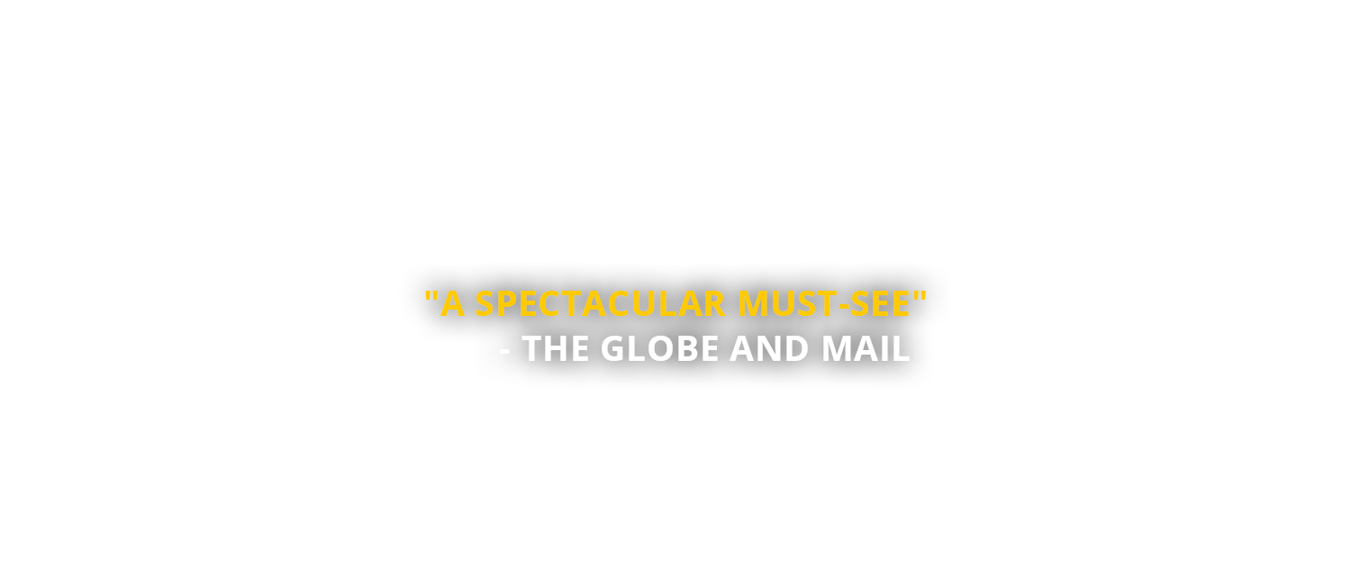 """A spectacular must-see"" - The Globe and Mail"